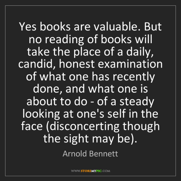 Arnold Bennett: Yes books are valuable. But no reading of books will...