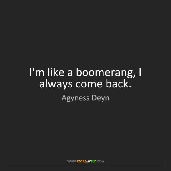 Agyness Deyn: I'm like a boomerang, I always come back.
