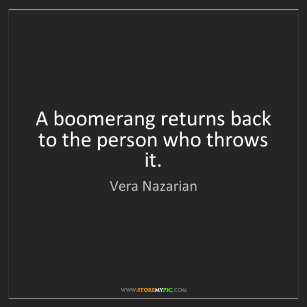 Vera Nazarian: A boomerang returns back to the person who throws it.