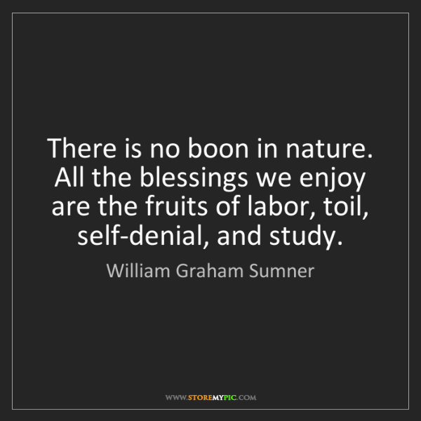 William Graham Sumner: There is no boon in nature. All the blessings we enjoy...