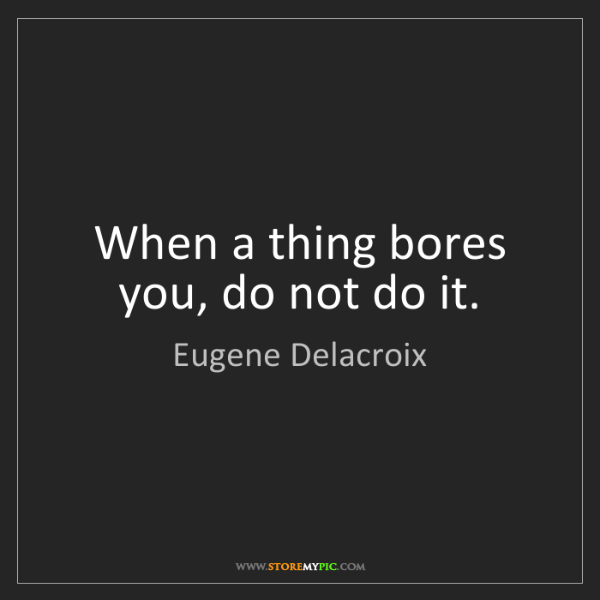 Eugene Delacroix: When a thing bores you, do not do it.