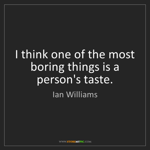 Ian Williams: I think one of the most boring things is a person's taste.