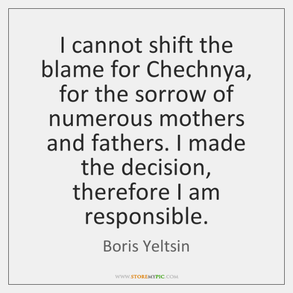 I cannot shift the blame for Chechnya, for the sorrow of numerous ...