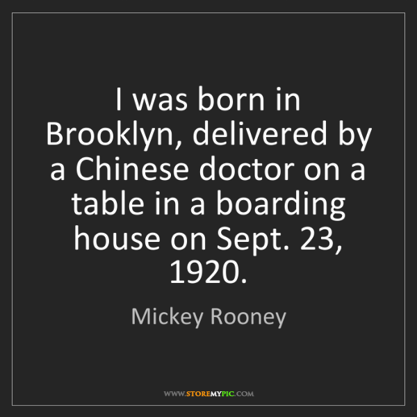 Mickey Rooney: I was born in Brooklyn, delivered by a Chinese doctor...