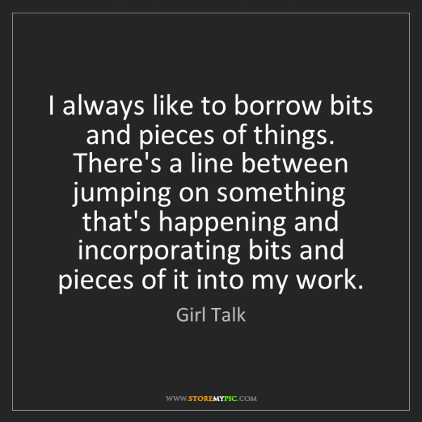 Girl Talk: I always like to borrow bits and pieces of things. There's...
