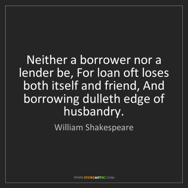 William Shakespeare: Neither a borrower nor a lender be, For loan oft loses...