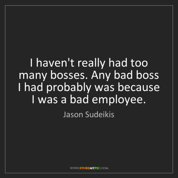 Jason Sudeikis: I haven't really had too many bosses. Any bad boss I...