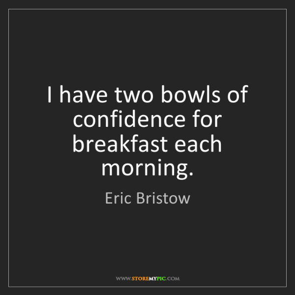 Eric Bristow: I have two bowls of confidence for breakfast each morning.