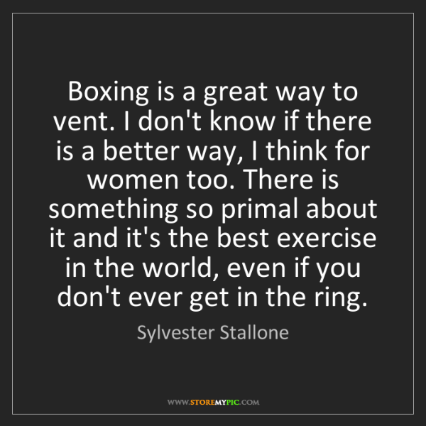 Sylvester Stallone: Boxing is a great way to vent. I don't know if there...