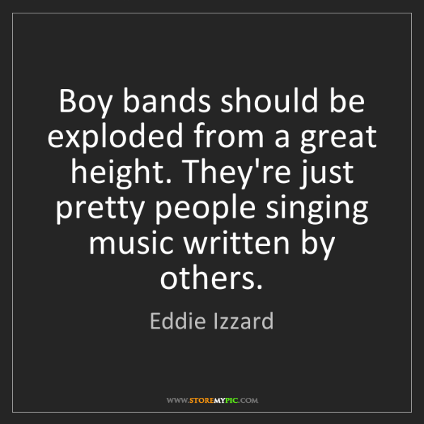 Eddie Izzard: Boy bands should be exploded from a great height. They're...