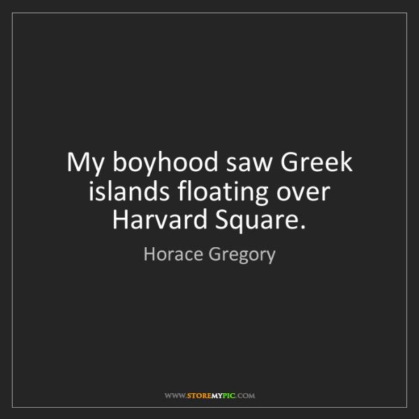 Horace Gregory: My boyhood saw Greek islands floating over Harvard Square.