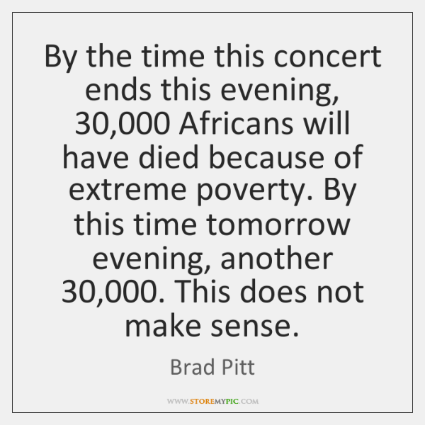By the time this concert ends this evening, 30,000 Africans will have died ...
