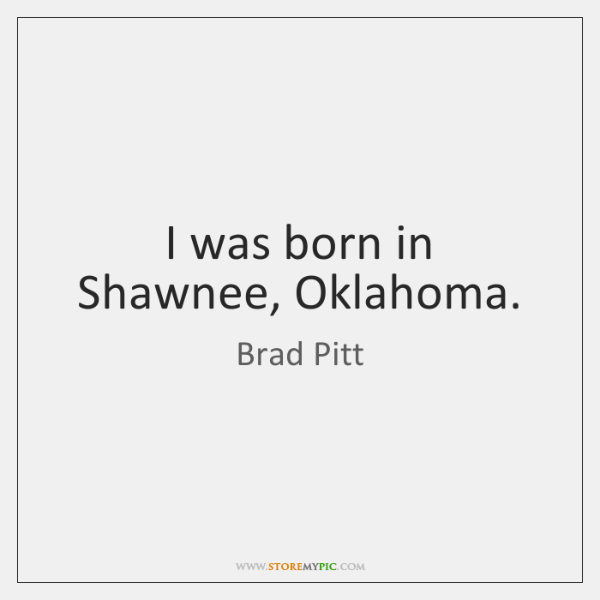 I was born in Shawnee, Oklahoma.