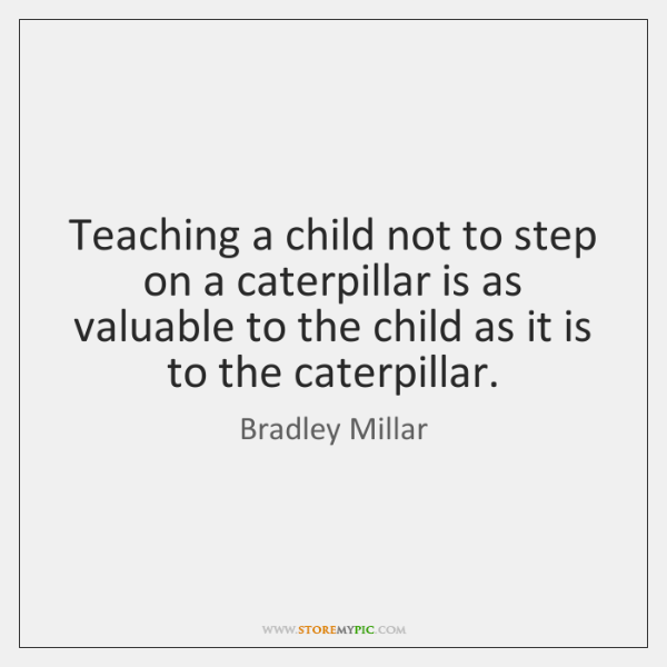 Teaching a child not to step on a caterpillar is as valuable ...