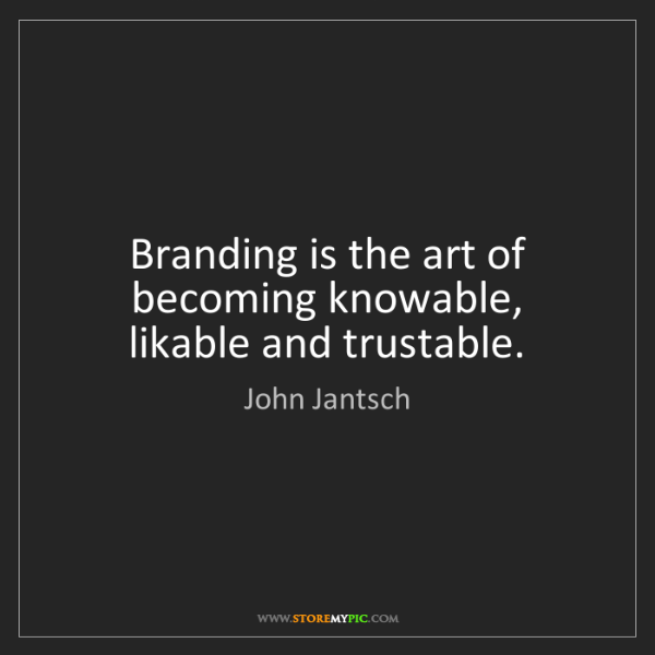 John Jantsch: Branding is the art of becoming knowable, likable and...