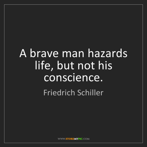 Friedrich Schiller: A brave man hazards life, but not his conscience.
