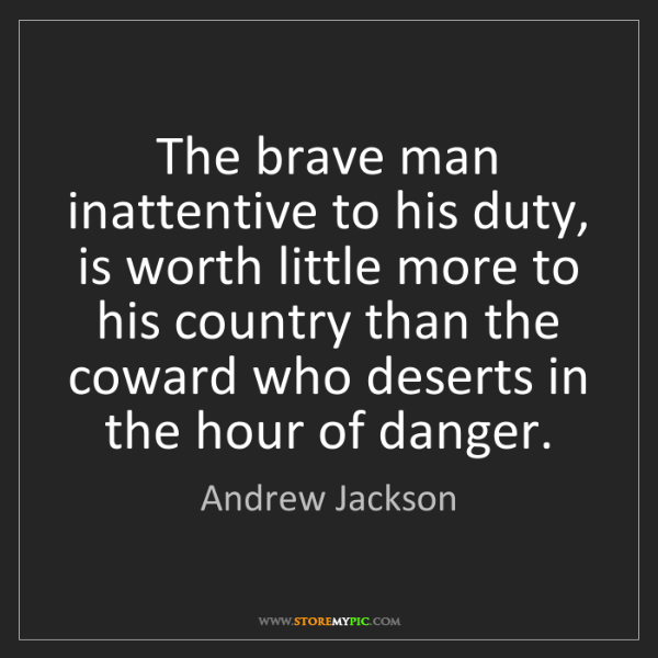 Andrew Jackson: The brave man inattentive to his duty, is worth little...
