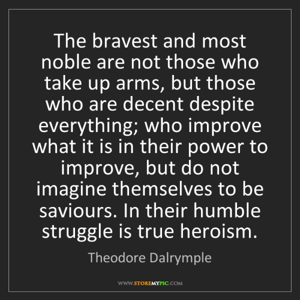 Theodore Dalrymple: The bravest and most noble are not those who take up...