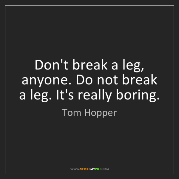 Tom Hopper: Don't break a leg, anyone. Do not break a leg. It's really...