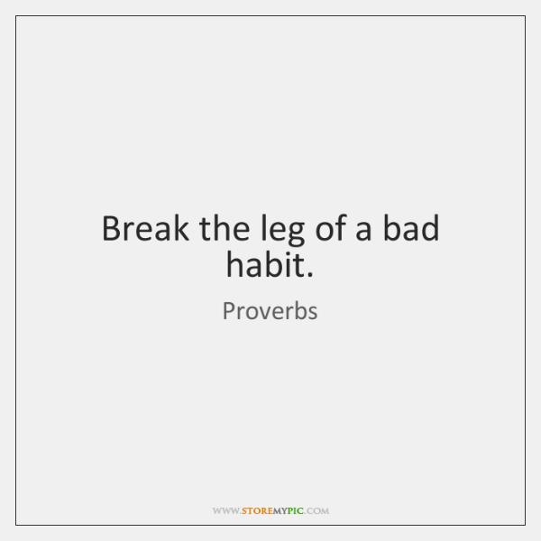 Break the leg of a bad habit.