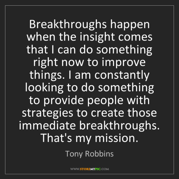 Tony Robbins: Breakthroughs happen when the insight comes that I can...