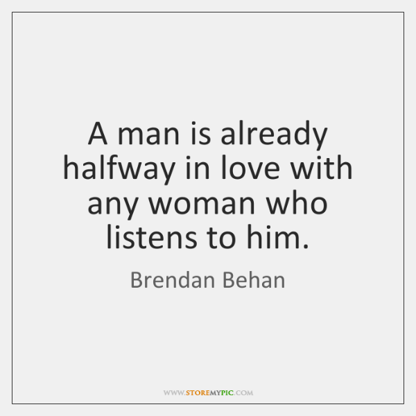 A man is already halfway in love with any woman who listens ...