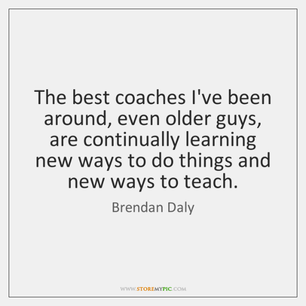 The best coaches I've been around, even older guys, are continually learning ...