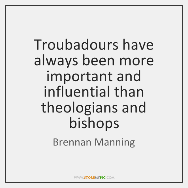 Troubadours have always been more important and influential than theologians and bishops