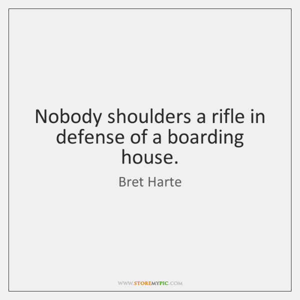 Nobody shoulders a rifle in defense of a boarding house.