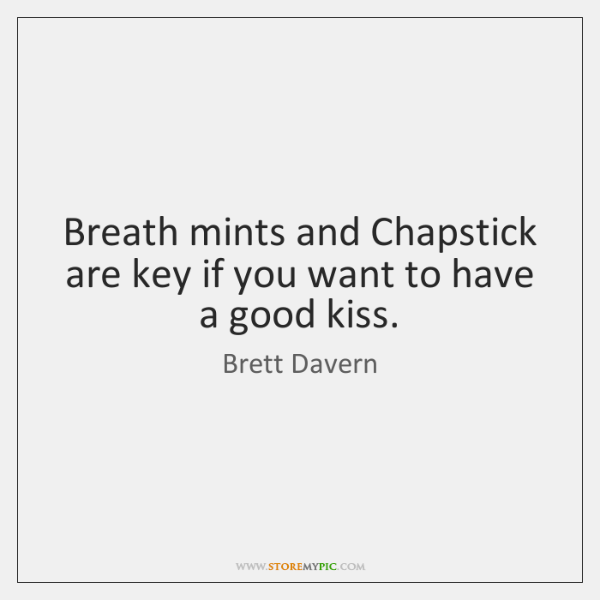 Breath mints and Chapstick are key if you want to have a ...
