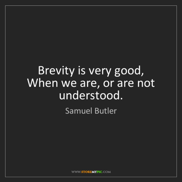 Samuel Butler: Brevity is very good,   When we are, or are not understood.