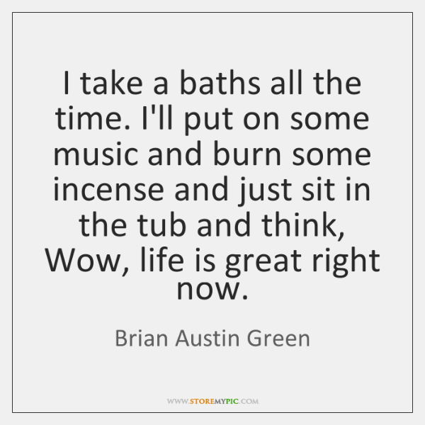 I take a baths all the time. I'll put on some music ...
