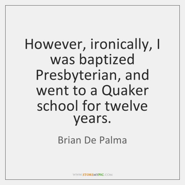 However, ironically, I was baptized Presbyterian, and went to a Quaker school ...
