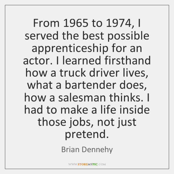 From 1965 to 1974, I served the best possible apprenticeship for an actor. I ...