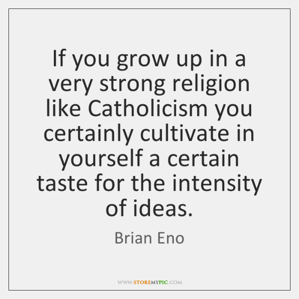 If you grow up in a very strong religion like Catholicism you ...