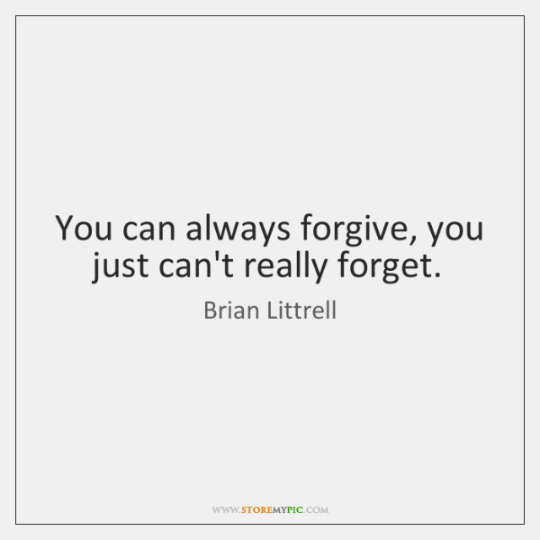 You can always forgive, you just can't really forget.