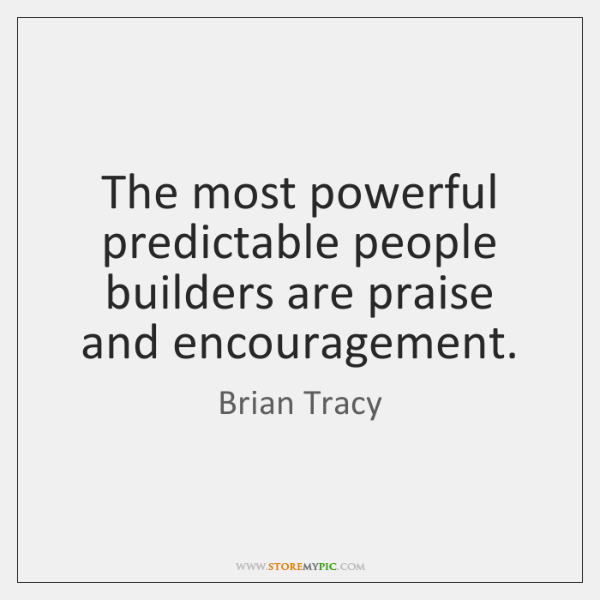 The most powerful predictable people builders are praise and encouragement.