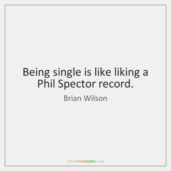 Being single is like liking a Phil Spector record.