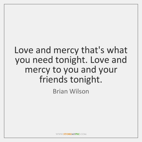 Love and mercy that's what you need tonight. Love and mercy to ...