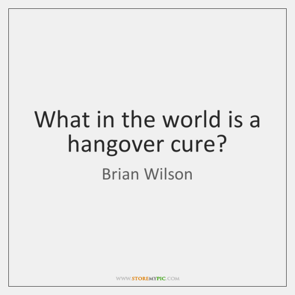 What in the world is a hangover cure?