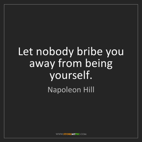 Napoleon Hill: Let nobody bribe you away from being yourself.