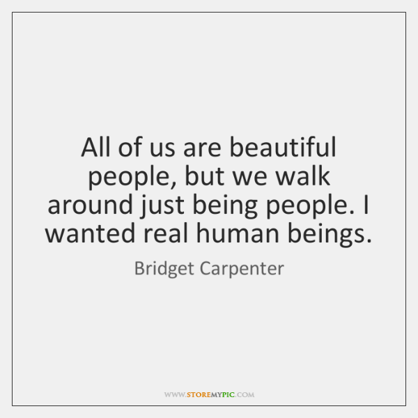 All of us are beautiful people, but we walk around just being ...
