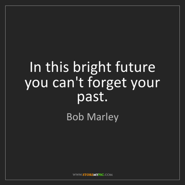 Bob Marley: In this bright future you can't forget your past.