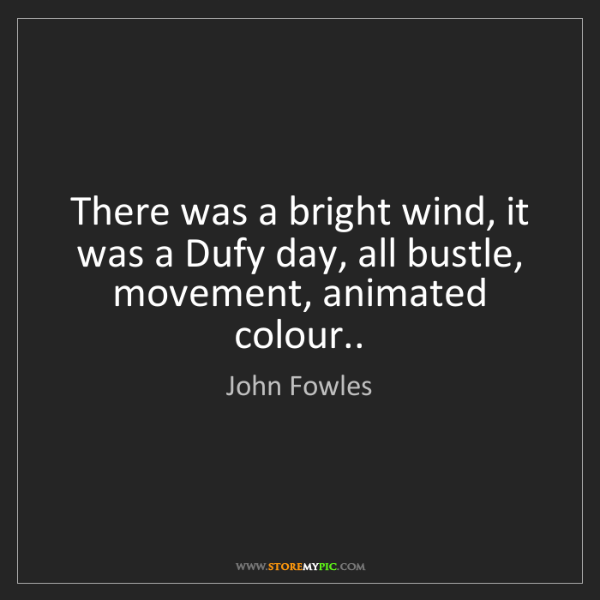John Fowles: There was a bright wind, it was a Dufy day, all bustle,...