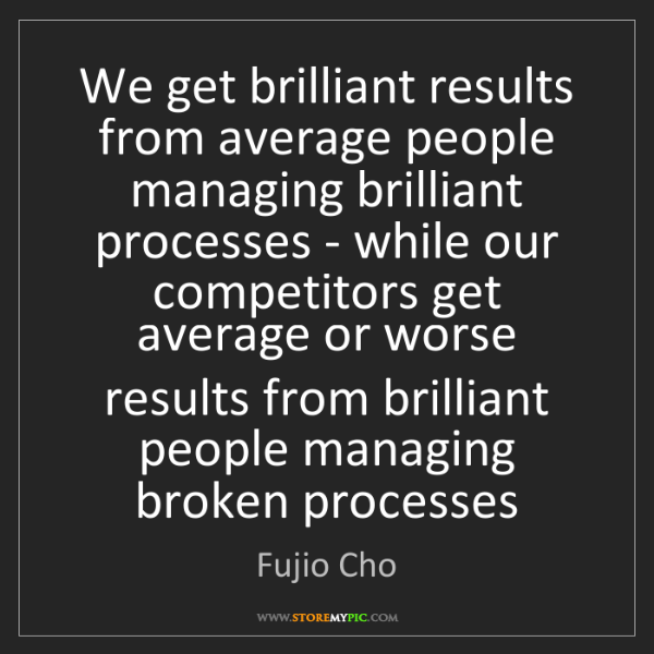Fujio Cho: We get brilliant results from average people managing...