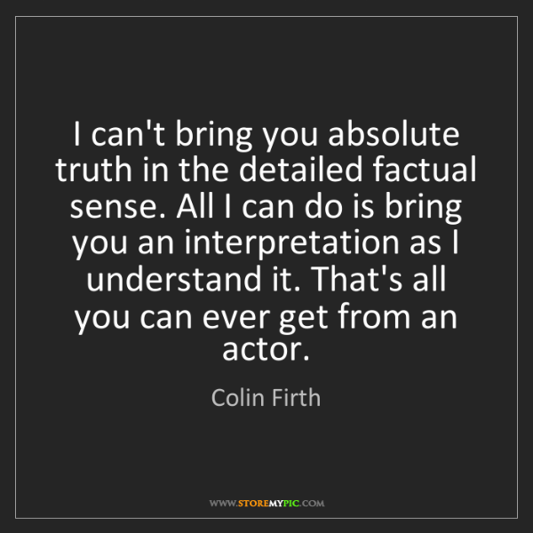 Colin Firth: I can't bring you absolute truth in the detailed factual...