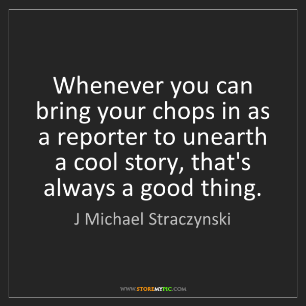J Michael Straczynski: Whenever you can bring your chops in as a reporter to...