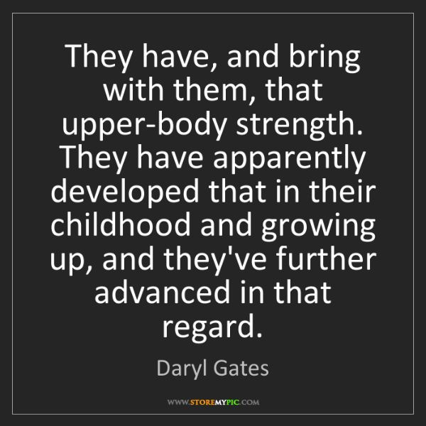 Daryl Gates: They have, and bring with them, that upper-body strength....