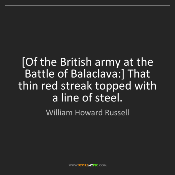 William Howard Russell: [Of the British army at the Battle of Balaclava:] That...