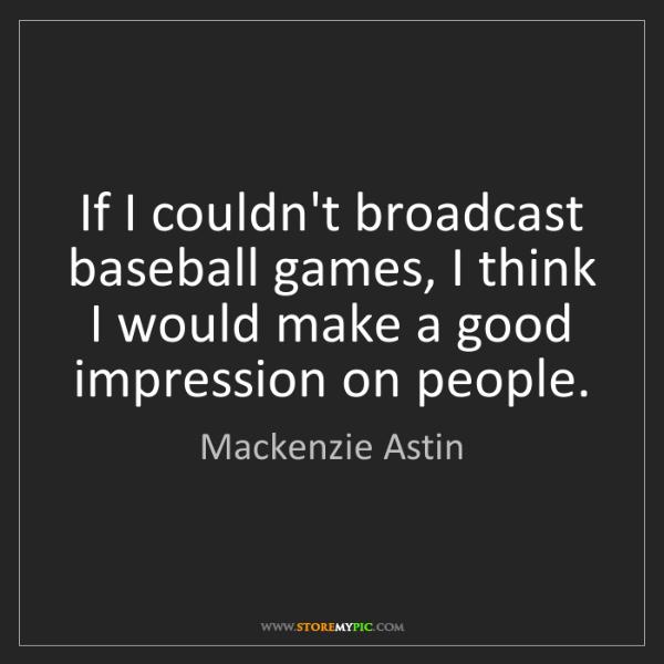 Mackenzie Astin: If I couldn't broadcast baseball games, I think I would...